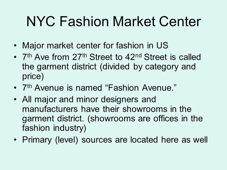 NYC Fashion Market Center Major market center for fashion in US 7 th Ave from 27 th Street to 42 nd Street is called the garment district (divided by