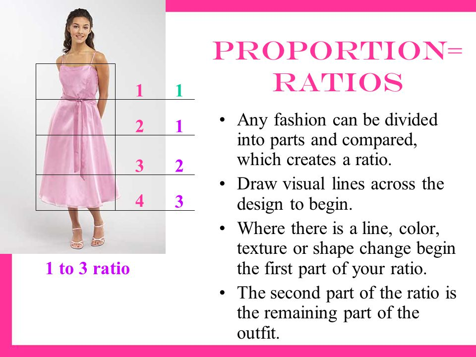 Proportion A garment is generally more interesting and pleasing if divided into uneven or unequal parts, and if the parts are in scale with the body.