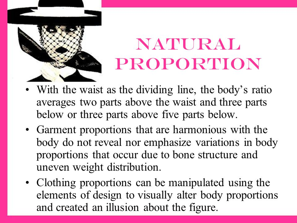 Natural proportion With the waist as the dividing line, the bodys ratio averages two parts above the waist and three parts below or three parts above five parts below.
