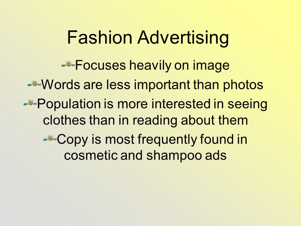 Fashion Advertising Focuses heavily on image Words are less important than photos Population is more interested in seeing clothes than in reading about them Copy is most frequently found in cosmetic and shampoo ads