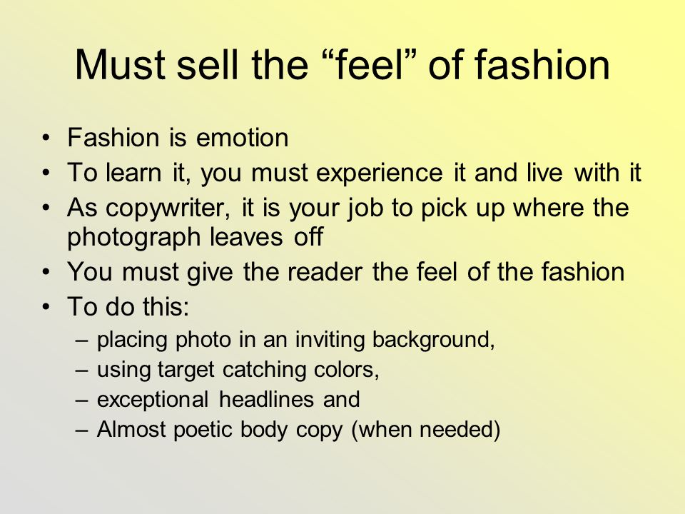 Must sell the feel of fashion Fashion is emotion To learn it, you must experience it and live with it As copywriter, it is your job to pick up where the photograph leaves off You must give the reader the feel of the fashion To do this: –placing photo in an inviting background, –using target catching colors, –exceptional headlines and –Almost poetic body copy (when needed)