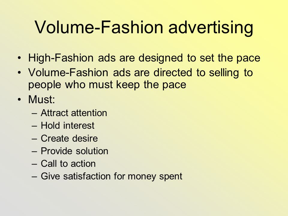 Volume-Fashion advertising High-Fashion ads are designed to set the pace Volume-Fashion ads are directed to selling to people who must keep the pace Must: –Attract attention –Hold interest –Create desire –Provide solution –Call to action –Give satisfaction for money spent