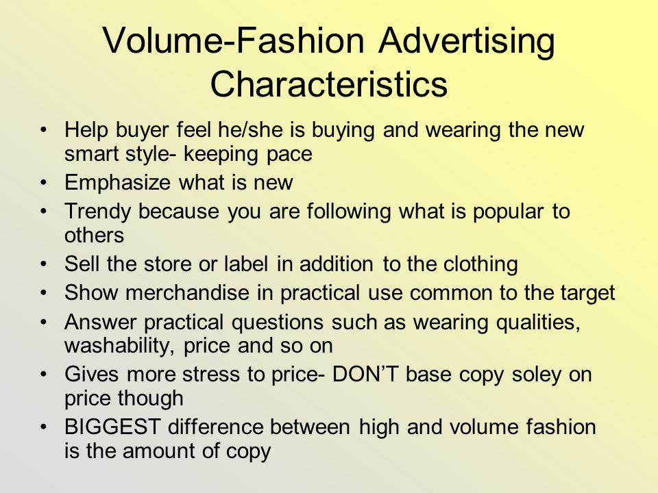 Volume-Fashion Advertising Characteristics Help buyer feel he/she is buying and wearing the new smart style- keeping pace Emphasize what is new Trendy because you are following what is popular to others Sell the store or label in addition to the clothing Show merchandise in practical use common to the target Answer practical questions such as wearing qualities, washability, price and so on Gives more stress to price- DONT base copy soley on price though BIGGEST difference between high and volume fashion is the amount of copy