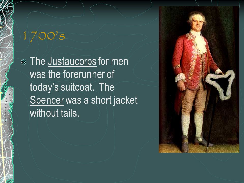 1700s The Justaucorps for men was the forerunner of todays suitcoat. The Spencer was a short jacket without tails.