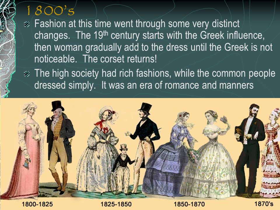 1800s Fashion at this time went through some very distinct changes. The 19 th century starts with the Greek influence, then woman gradually add to the