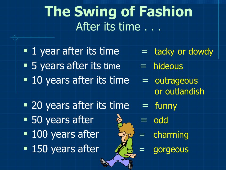 The Swing of Fashion After its time... 1 year after its time = tacky or dowdy 5 years after its time = hideous 10 years after its time = outrageous or