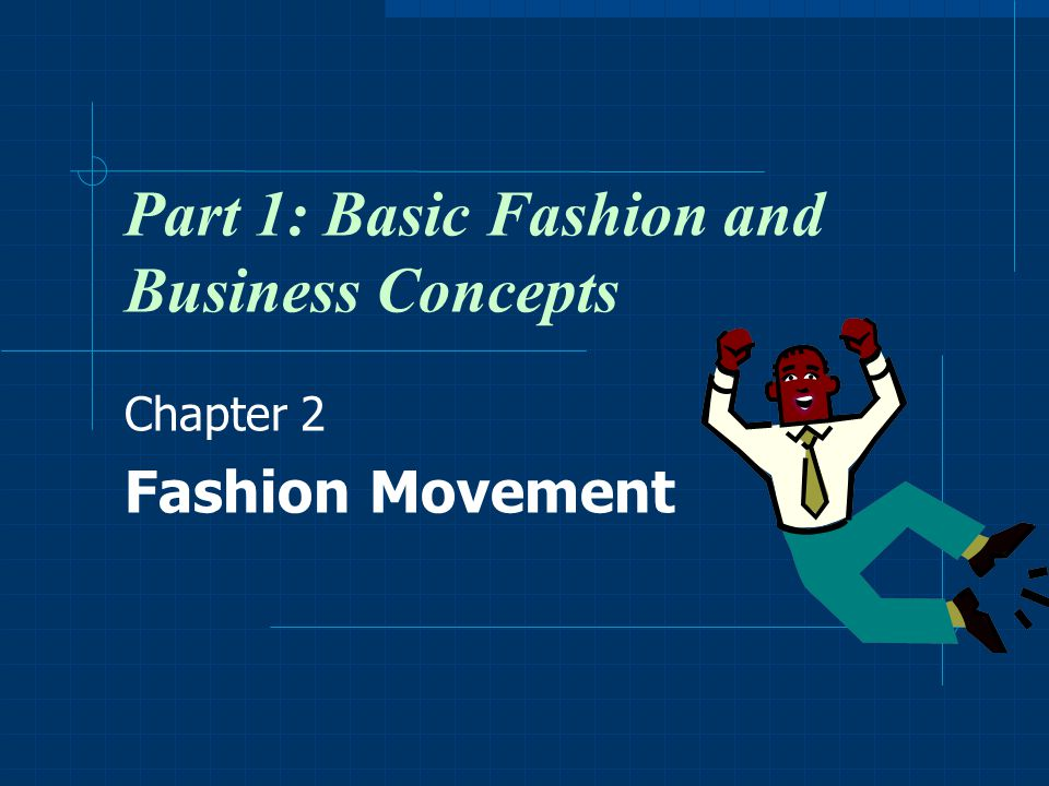 Part 1: Basic Fashion and Business Concepts Chapter 2 Fashion Movement