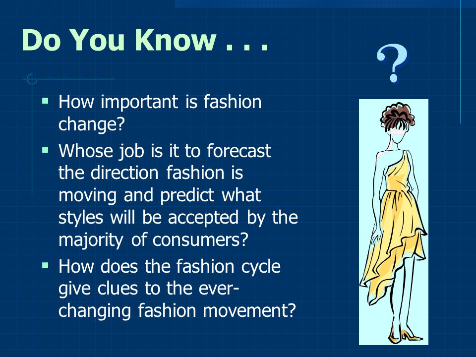 Do You Know... How important is fashion change? Whose job is it to forecast the direction fashion is moving and predict what styles will be accepted b