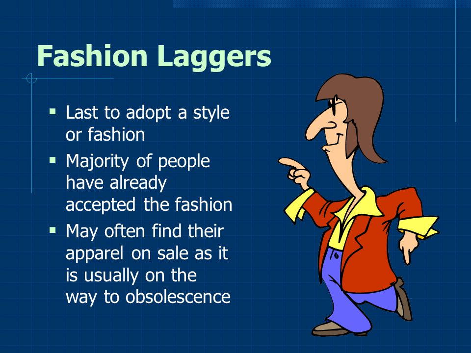 Fashion Laggers Last to adopt a style or fashion Majority of people have already accepted the fashion May often find their apparel on sale as it is us