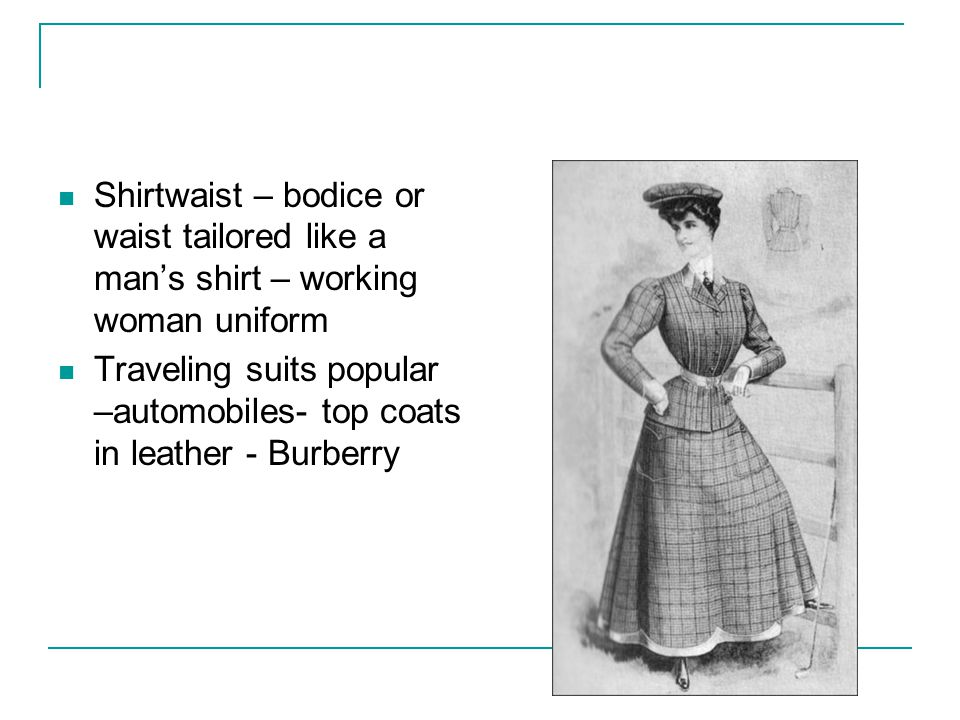 Shirtwaist – bodice or waist tailored like a mans shirt – working woman uniform Traveling suits popular –automobiles- top coats in leather - Burberry