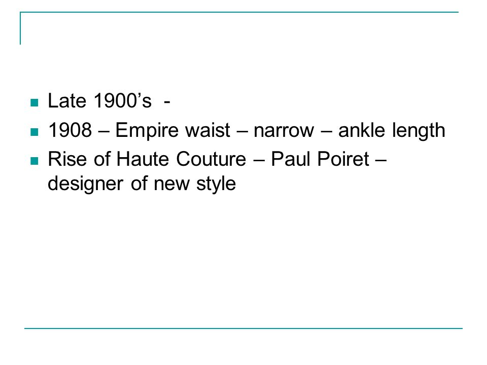 Late 1900s - 1908 – Empire waist – narrow – ankle length Rise of Haute Couture – Paul Poiret – designer of new style