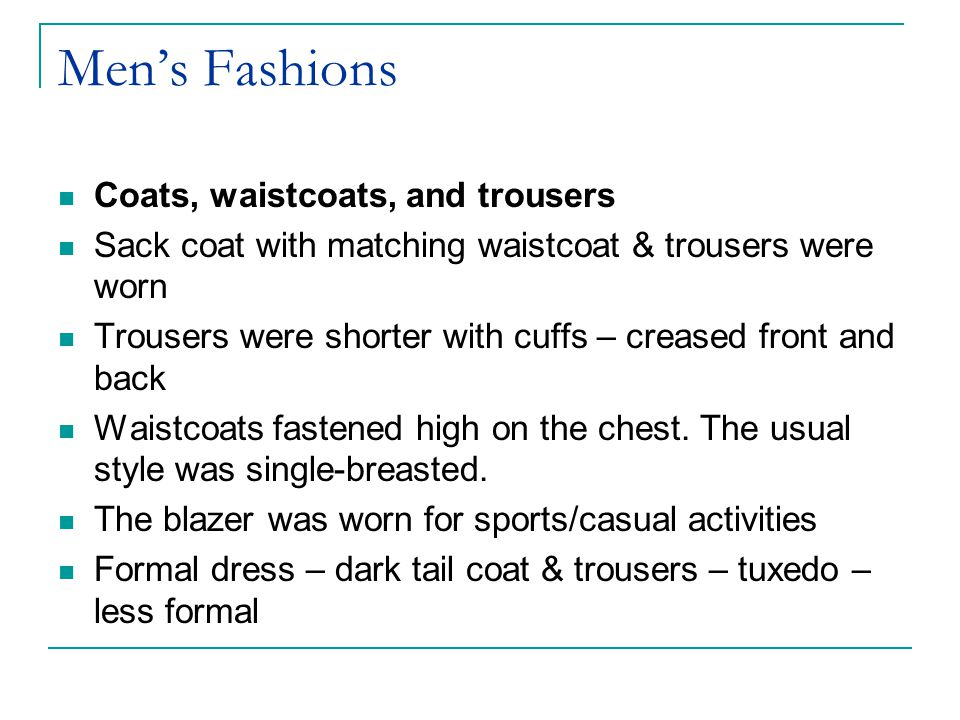Mens Fashions Coats, waistcoats, and trousers Sack coat with matching waistcoat & trousers were worn Trousers were shorter with cuffs – creased front