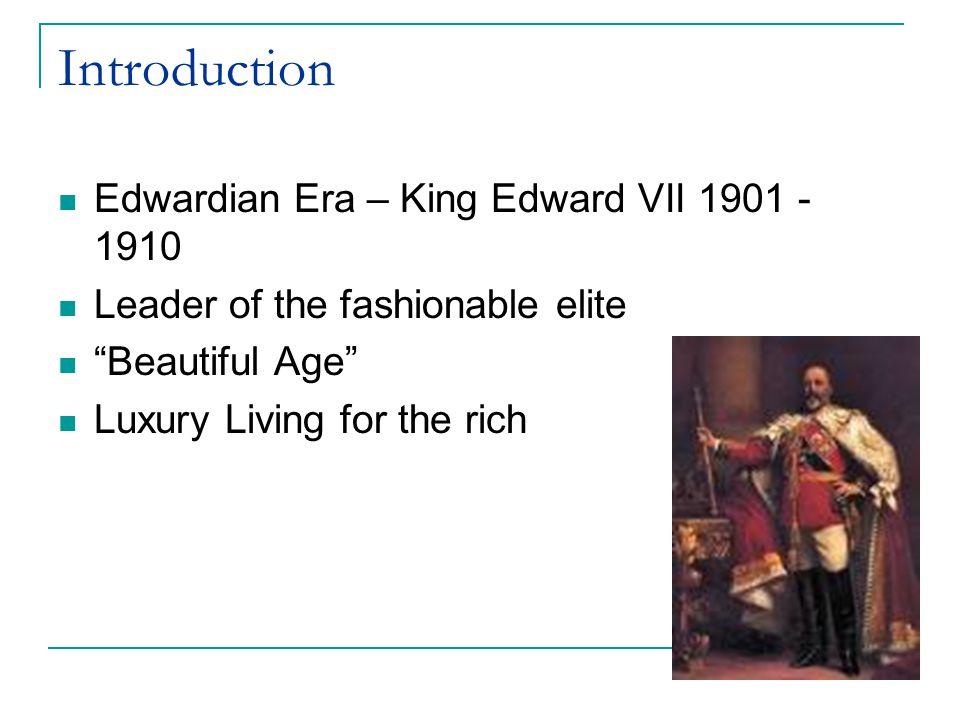 Introduction Edwardian Era – King Edward VII 1901 - 1910 Leader of the fashionable elite Beautiful Age Luxury Living for the rich