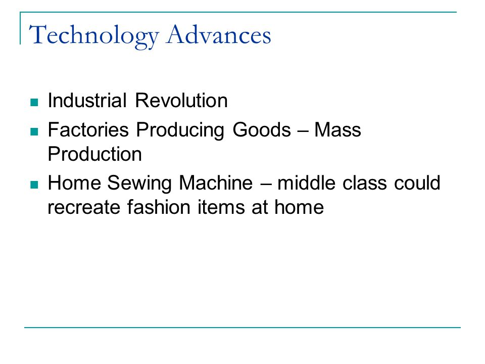 Technology Advances Industrial Revolution Factories Producing Goods – Mass Production Home Sewing Machine – middle class could recreate fashion items