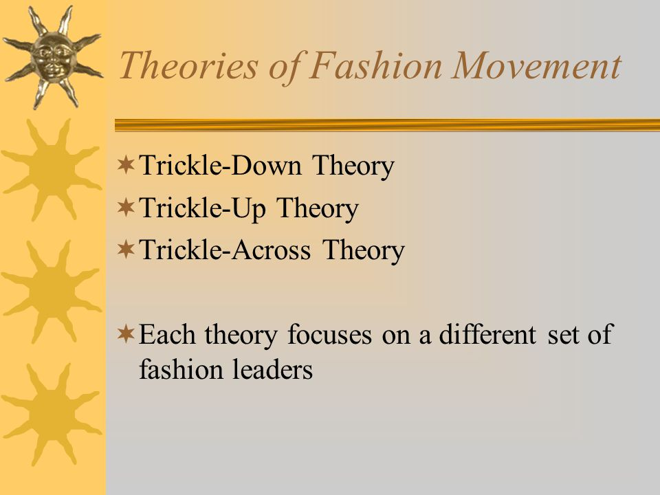 Theories of Fashion Movement Trickle-Down Theory Trickle-Up Theory Trickle-Across Theory Each theory focuses on a different set of fashion leaders