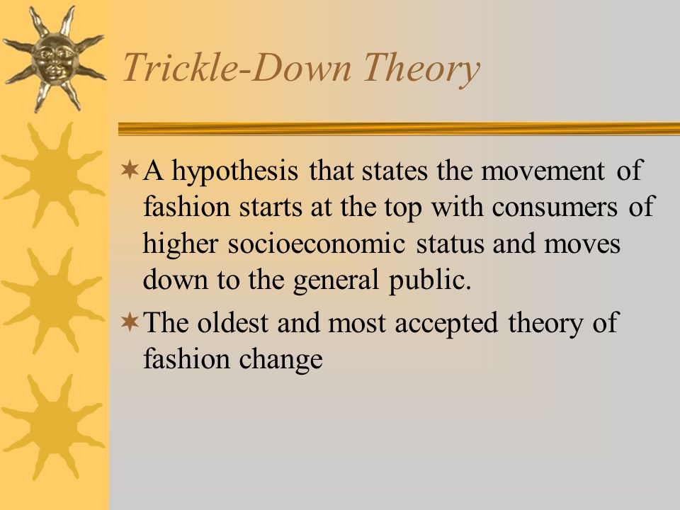 Trickle-Down Theory A hypothesis that states the movement of fashion starts at the top with consumers of higher socioeconomic status and moves down to the general public.