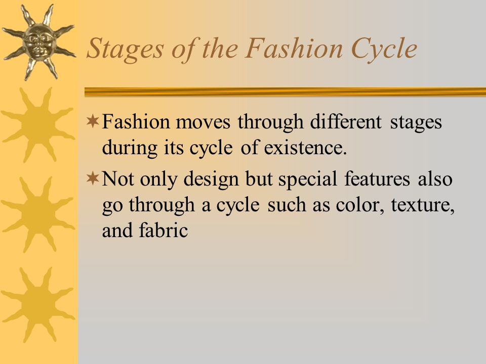 Stages of the Fashion Cycle Fashion moves through different stages during its cycle of existence.