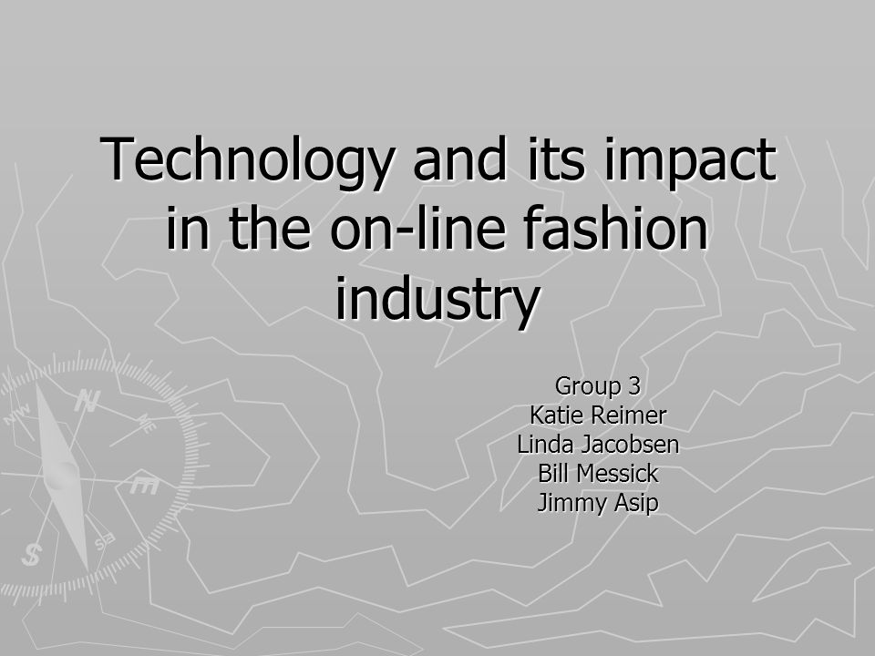 Technology and its impact in the on-line fashion industry Group 3 Katie Reimer Linda Jacobsen Bill Messick Jimmy Asip