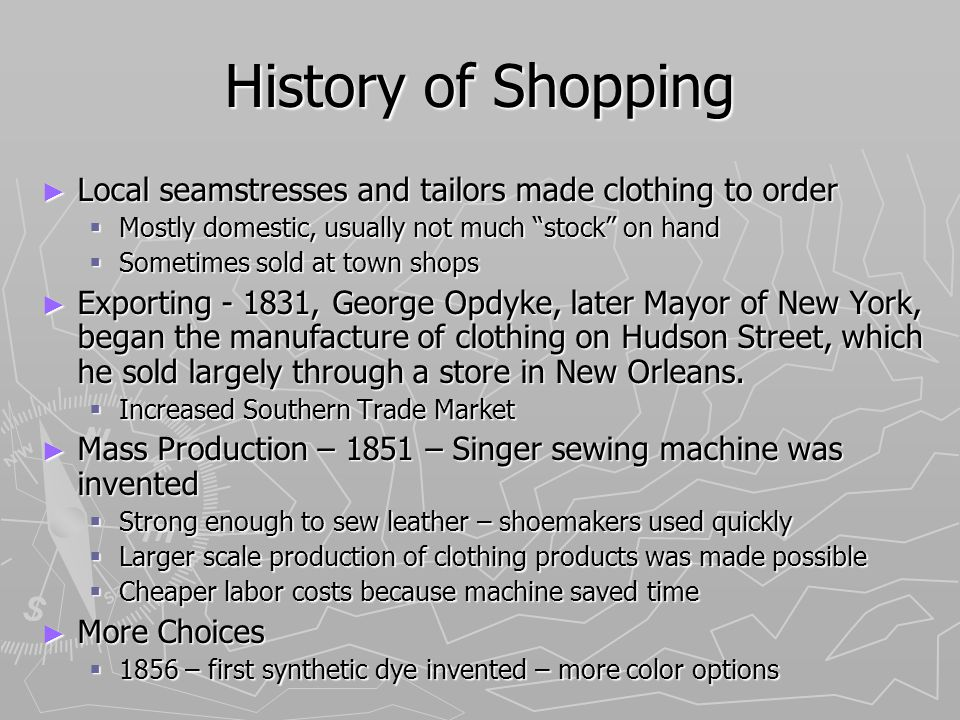 History of Shopping Local seamstresses and tailors made clothing to order Local seamstresses and tailors made clothing to order Mostly domestic, usually not much stock on hand Mostly domestic, usually not much stock on hand Sometimes sold at town shops Sometimes sold at town shops Exporting - 1831, George Opdyke, later Mayor of New York, began the manufacture of clothing on Hudson Street, which he sold largely through a store in New Orleans.