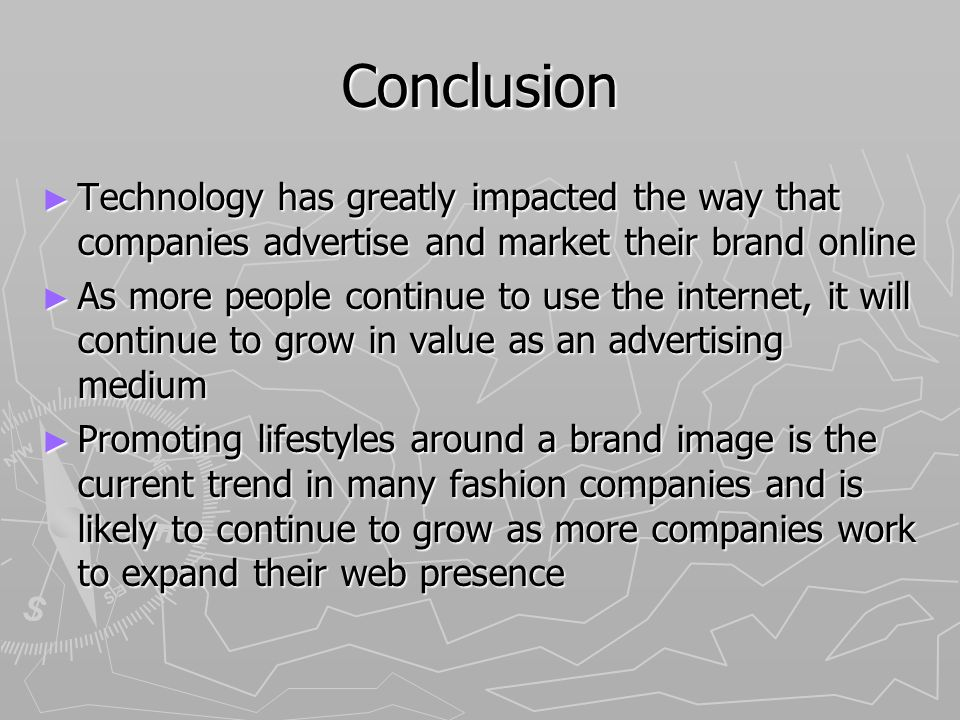 Conclusion Technology has greatly impacted the way that companies advertise and market their brand online Technology has greatly impacted the way that companies advertise and market their brand online As more people continue to use the internet, it will continue to grow in value as an advertising medium As more people continue to use the internet, it will continue to grow in value as an advertising medium Promoting lifestyles around a brand image is the current trend in many fashion companies and is likely to continue to grow as more companies work to expand their web presence Promoting lifestyles around a brand image is the current trend in many fashion companies and is likely to continue to grow as more companies work to expand their web presence