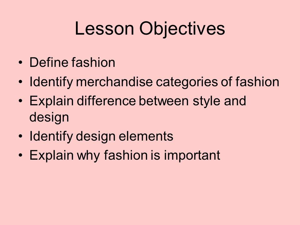 Lesson Objectives Define fashion Identify merchandise categories of fashion Explain difference between style and design Identify design elements Expla