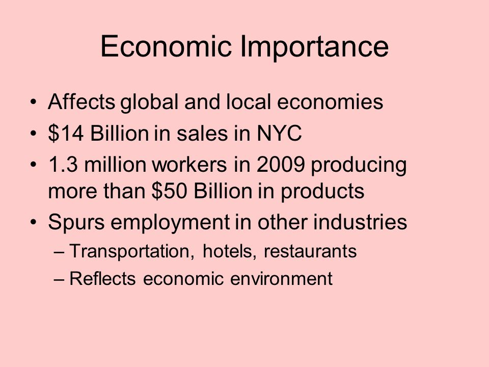 Economic Importance Affects global and local economies $14 Billion in sales in NYC 1.3 million workers in 2009 producing more than $50 Billion in products Spurs employment in other industries –Transportation, hotels, restaurants –Reflects economic environment