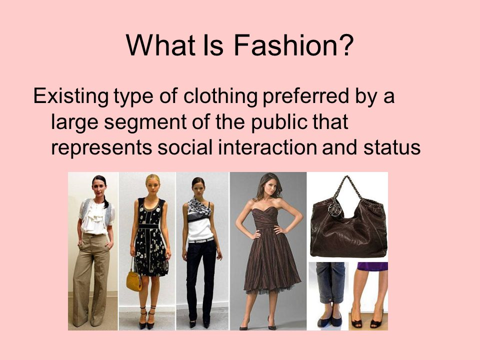 What Is Fashion? Existing type of clothing preferred by a large segment of the public that represents social interaction and status