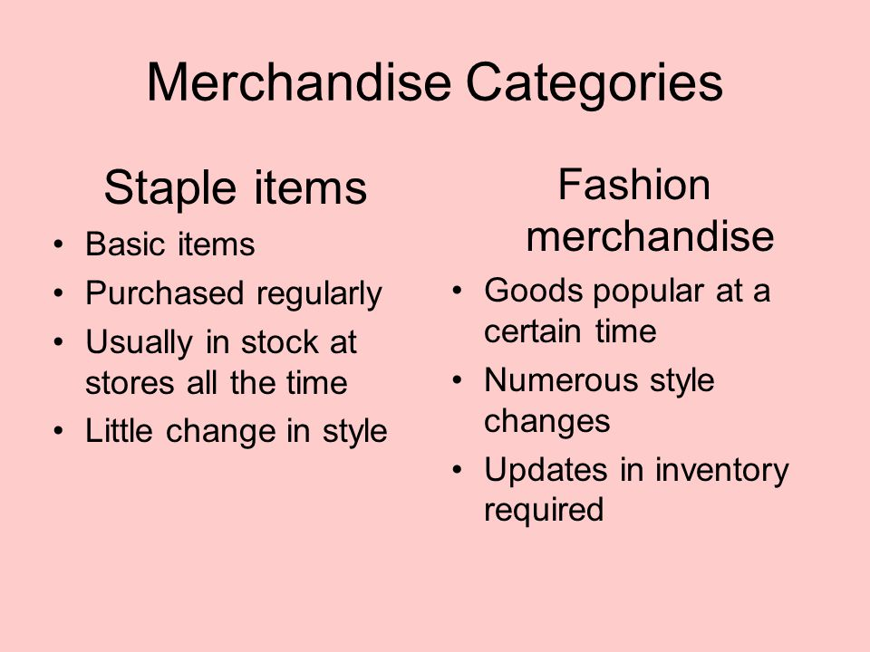 Merchandise Categories Staple items Basic items Purchased regularly Usually in stock at stores all the time Little change in style Fashion merchandise Goods popular at a certain time Numerous style changes Updates in inventory required