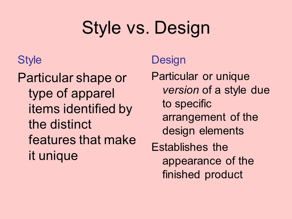 Style vs. Design Style Particular shape or type of apparel items identified by the distinct features that make it unique Design Particular or unique v