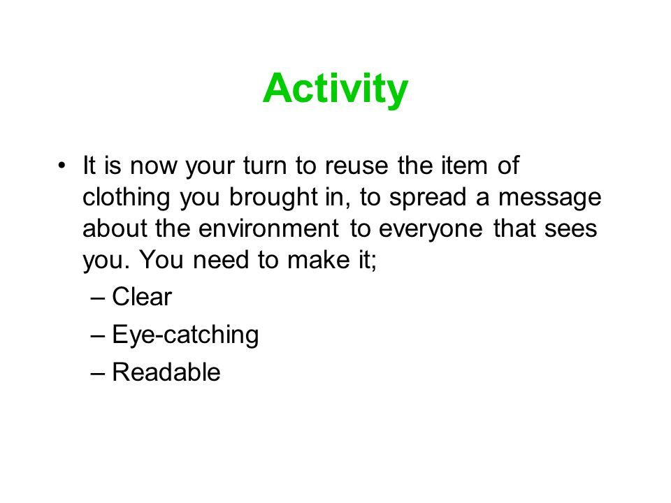 Activity It is now your turn to reuse the item of clothing you brought in, to spread a message about the environment to everyone that sees you. You ne