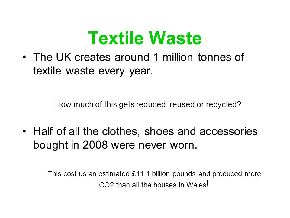 Textile Waste The UK creates around 1 million tonnes of textile waste every year. How much of this gets reduced, reused or recycled? Half of all the c