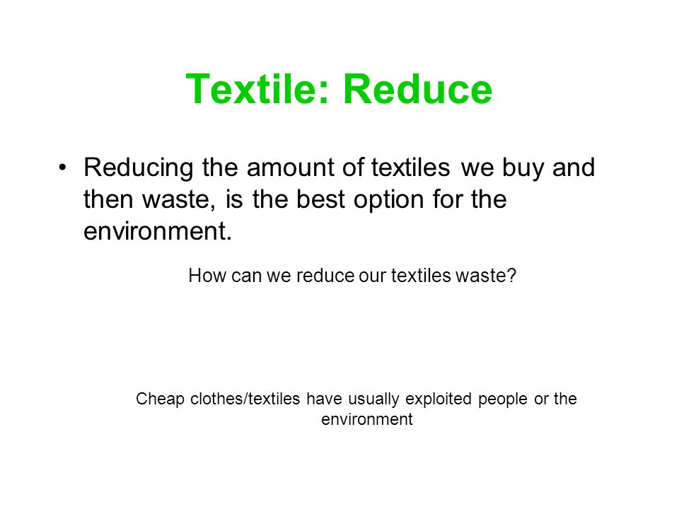 Textile: Reduce Reducing the amount of textiles we buy and then waste, is the best option for the environment. How can we reduce our textiles waste? C