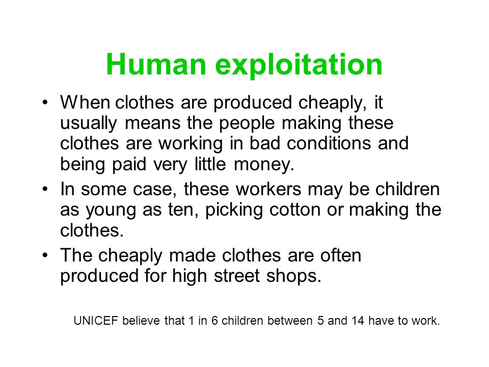 Human exploitation When clothes are produced cheaply, it usually means the people making these clothes are working in bad conditions and being paid ve