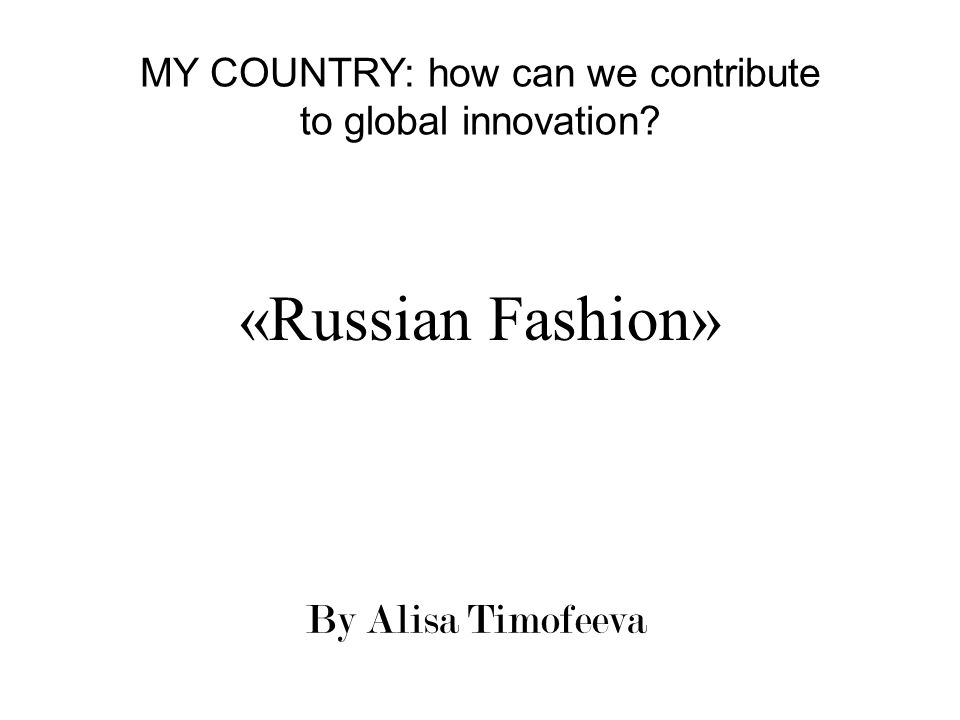 «Russian Fashion» By Alisa Timofeeva MY COUNTRY: how can we contribute to global innovation