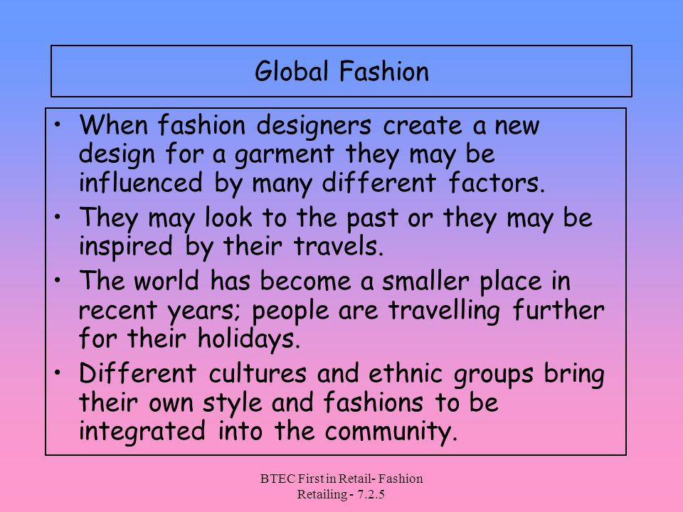BTEC First in Retail- Fashion Retailing - 7.2.5 Global Fashion When fashion designers create a new design for a garment they may be influenced by many different factors.