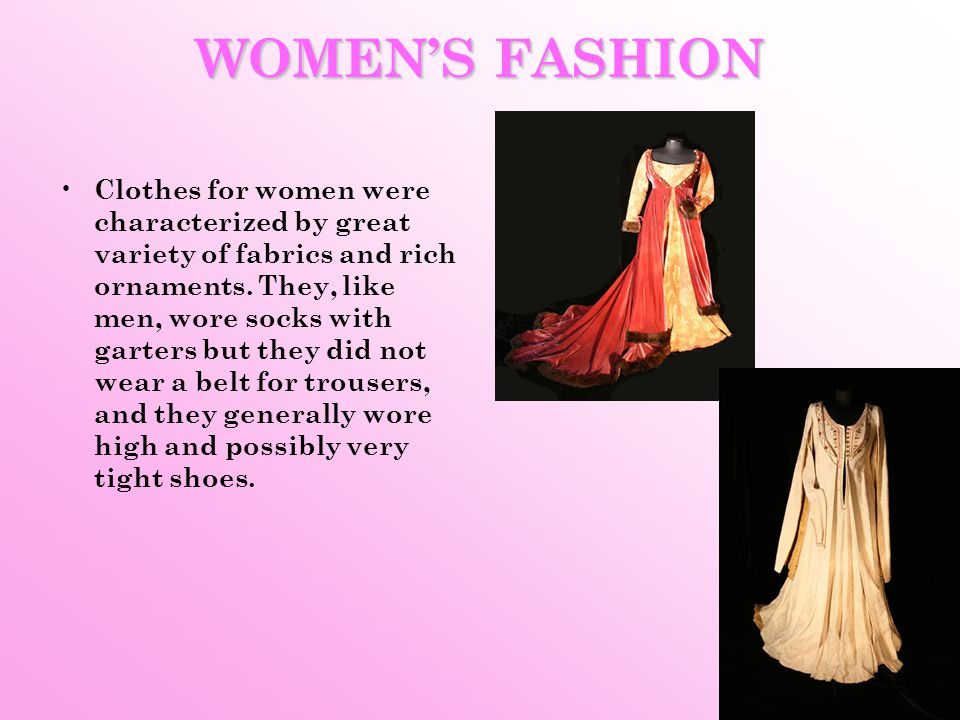 WOMENS FASHION Clothes for women were characterized by great variety of fabrics and rich ornaments. They, like men, wore socks with garters but they d