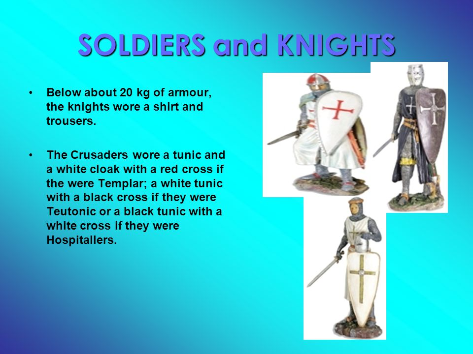 SOLDIERS and KNIGHTS Below about 20 kg of armour, the knights wore a shirt and trousers. The Crusaders wore a tunic and a white cloak with a red cross