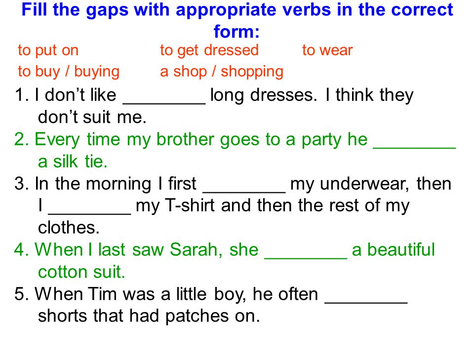 Fill the gaps with appropriate verbs in the correct form: 1. I dont like ________ long dresses. I think they dont suit me. 2. Every time my brother go