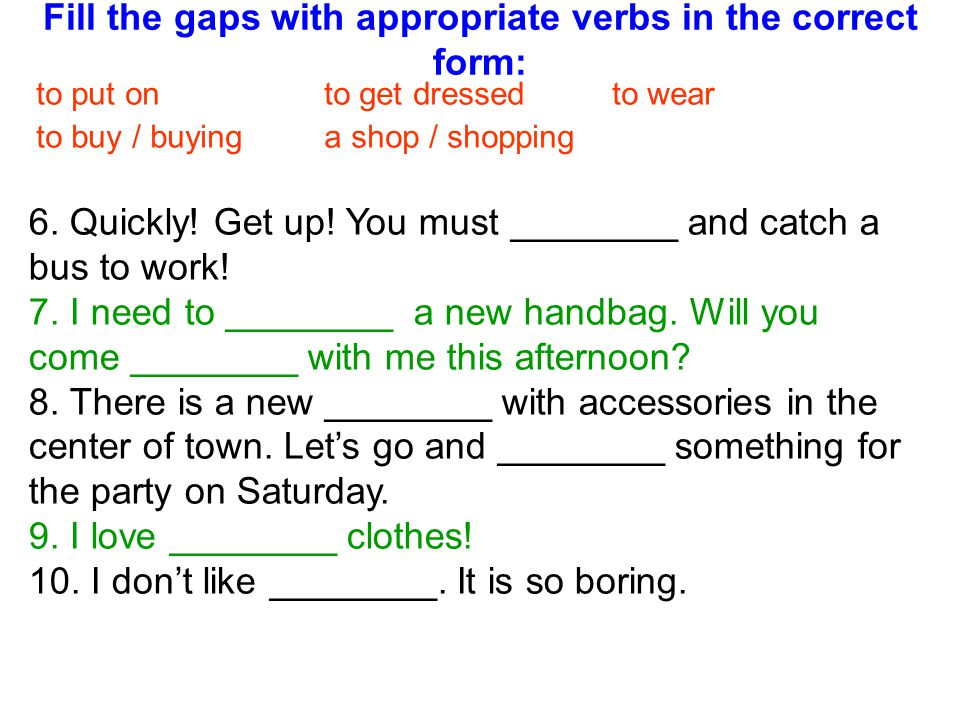 Fill the gaps with appropriate verbs in the correct form: to put on to get dressedto wear to buy / buying a shop / shopping 6. Quickly! Get up! You mu
