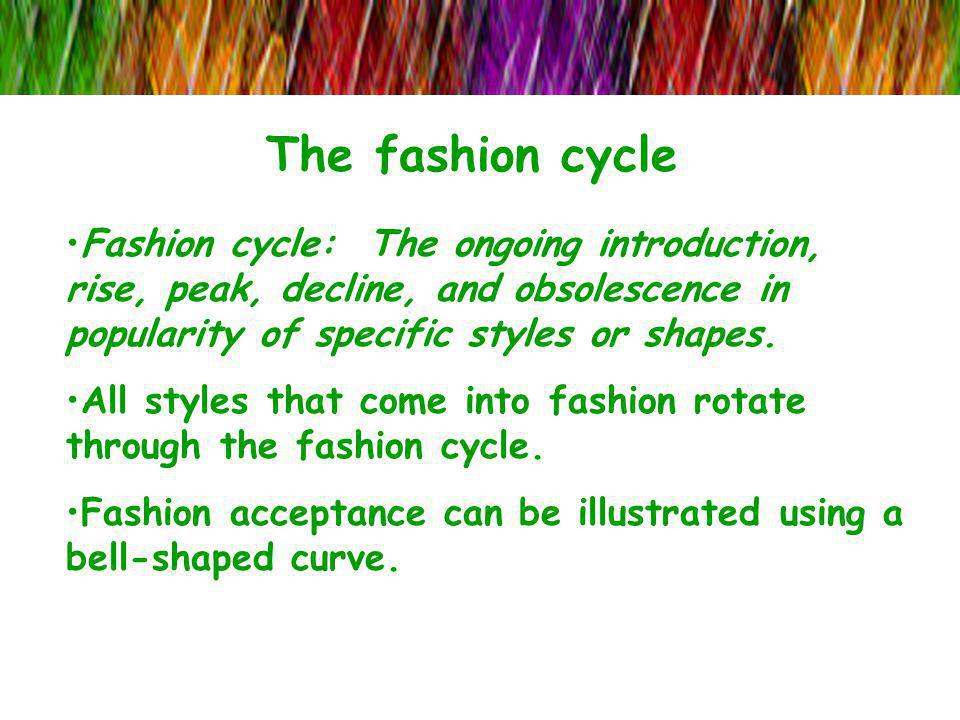The fashion cycle Fashion cycle: The ongoing introduction, rise, peak, decline, and obsolescence in popularity of specific styles or shapes. All style