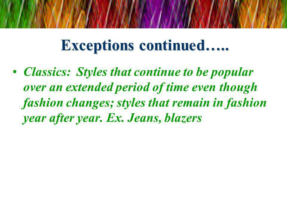 Exceptions continued….. Classics: Styles that continue to be popular over an extended period of time even though fashion changes; styles that remain i