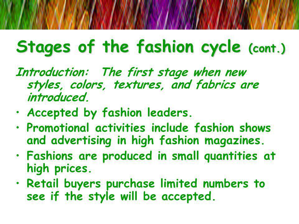 Stages of the fashion cycle (cont.) Introduction: The first stage when new styles, colors, textures, and fabrics are introduced. Accepted by fashion l