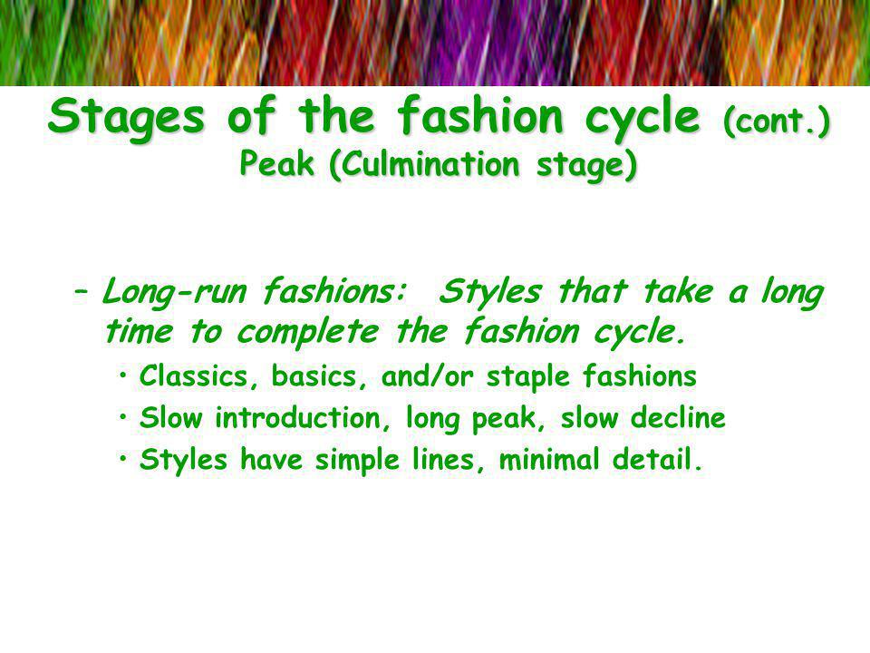 Stages of the fashion cycle (cont.) Peak (Culmination stage) –Long-run fashions: Styles that take a long time to complete the fashion cycle. Classics,