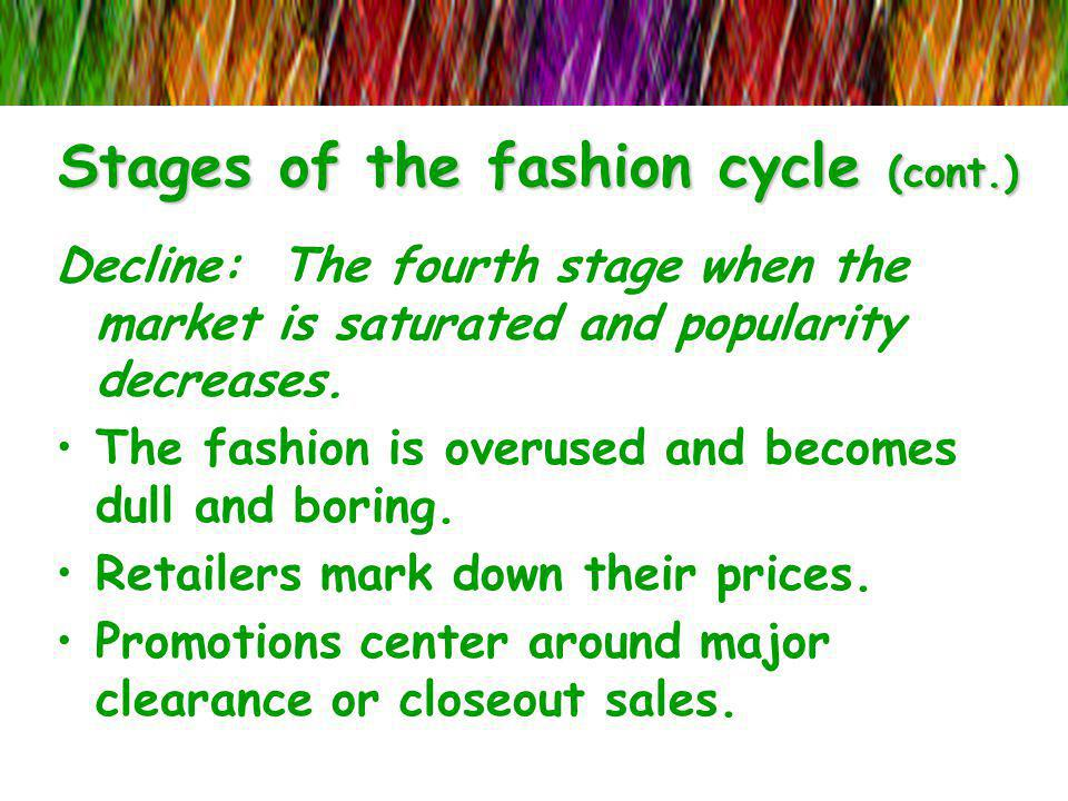 Stages of the fashion cycle (cont.) Decline: The fourth stage when the market is saturated and popularity decreases. The fashion is overused and becom