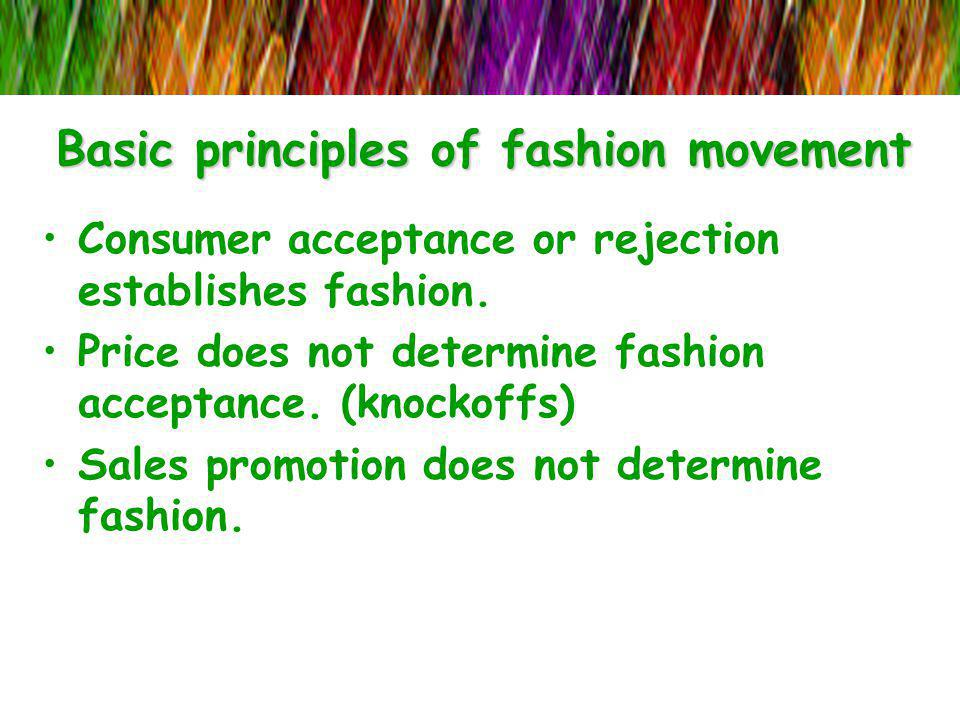 Basic principles of fashion movement Consumer acceptance or rejection establishes fashion. Price does not determine fashion acceptance. (knockoffs) Sa