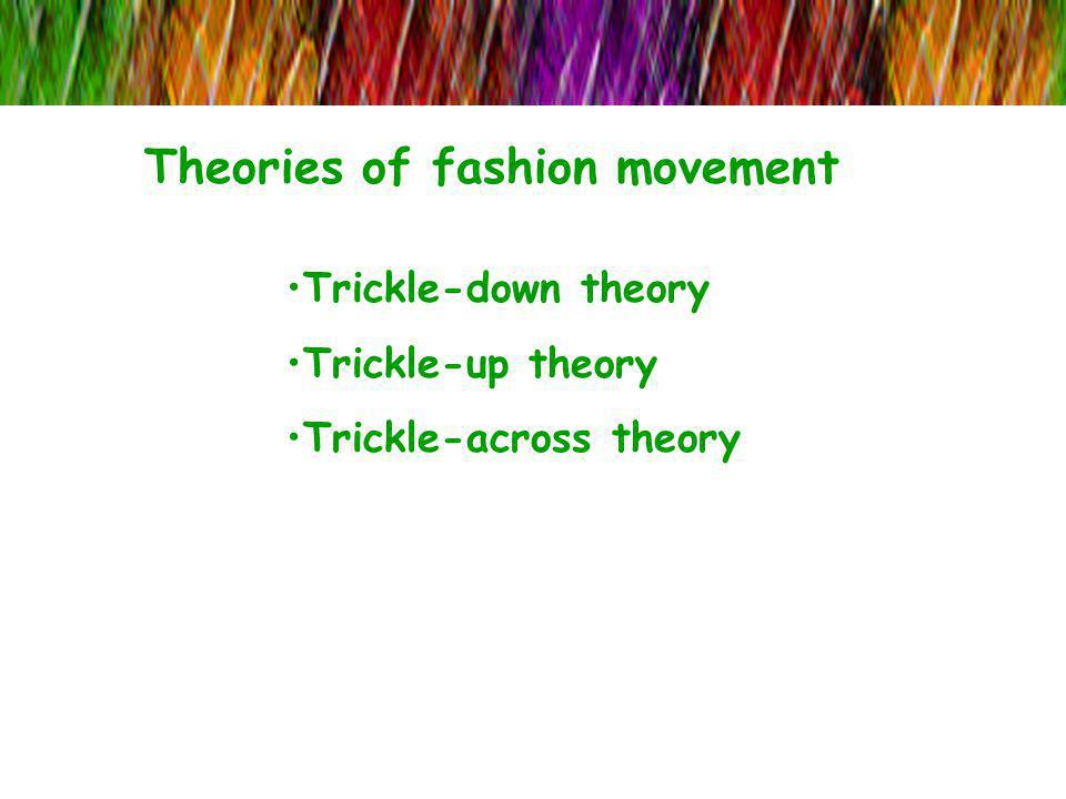 Theories of fashion movement Trickle-down theory Trickle-up theory Trickle-across theory