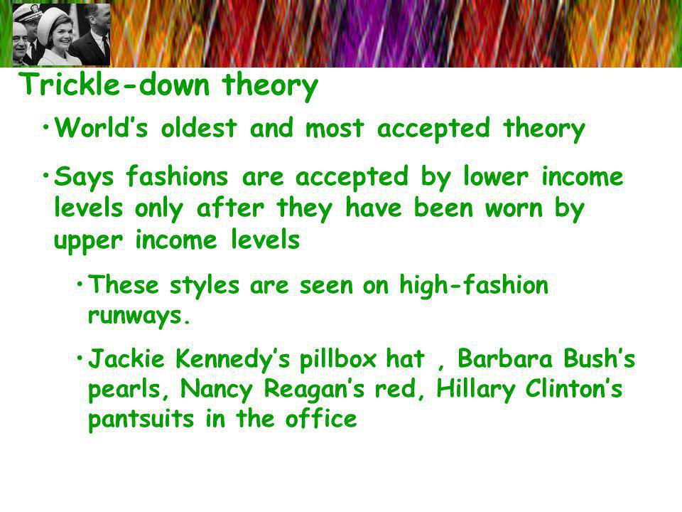 Trickle-down theory Worlds oldest and most accepted theory Says fashions are accepted by lower income levels only after they have been worn by upper i