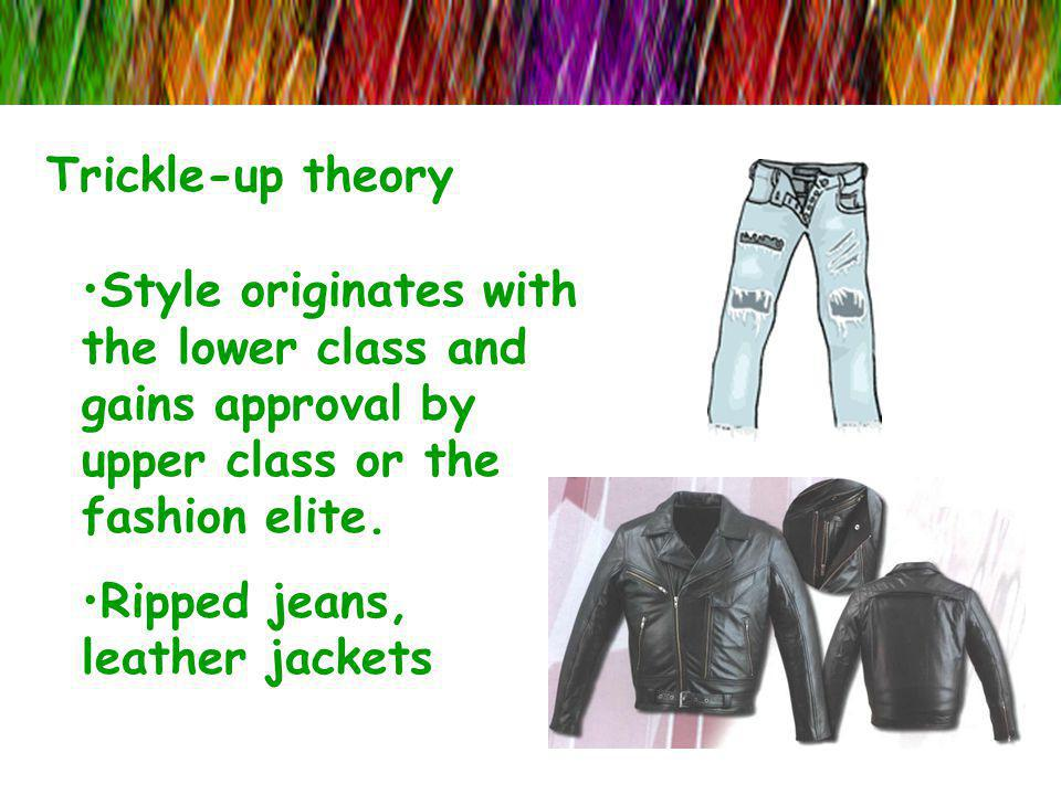 Trickle-up theory Style originates with the lower class and gains approval by upper class or the fashion elite. Ripped jeans, leather jackets