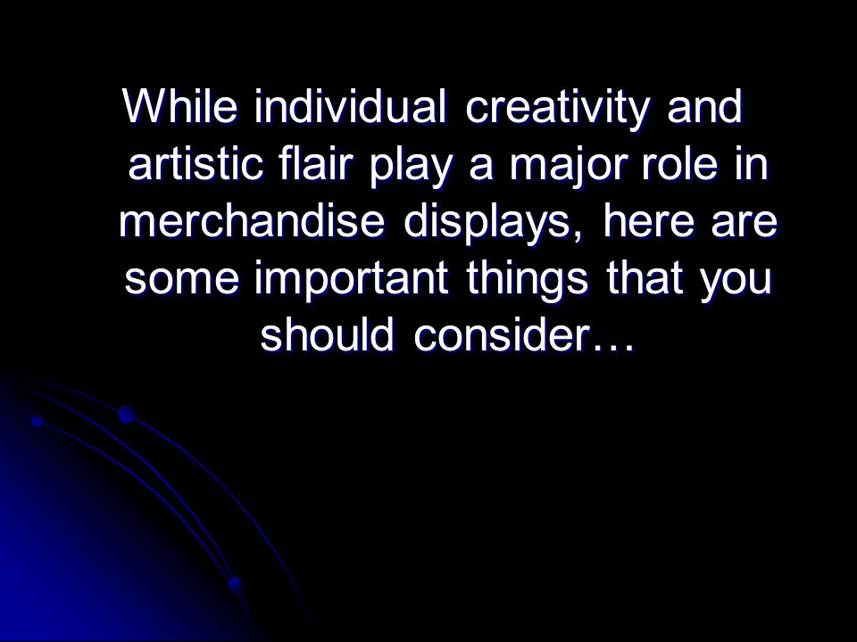 While individual creativity and artistic flair play a major role in merchandise displays, here are some important things that you should consider…