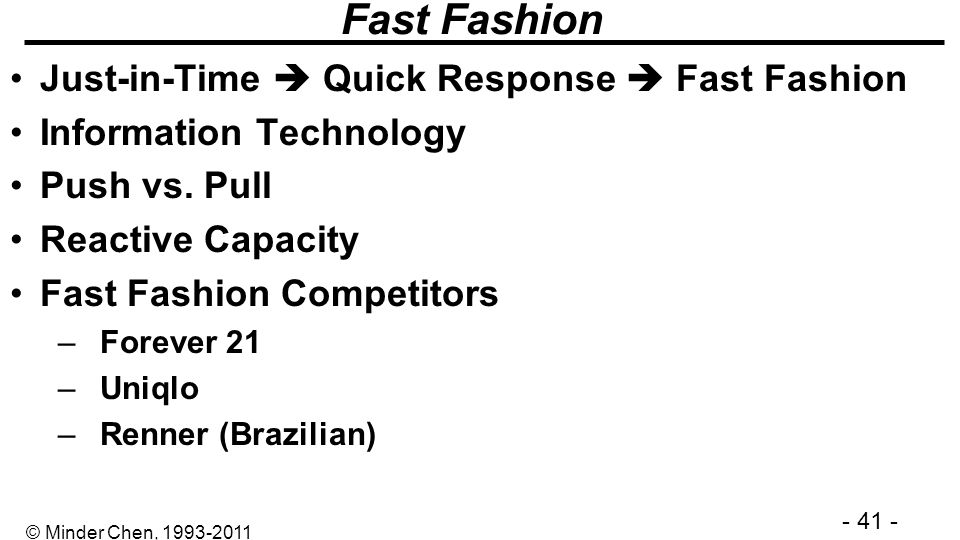 - 41 - © Minder Chen, 1993-2011 Fast Fashion Just-in-Time Quick Response Fast Fashion Information Technology Push vs. Pull Reactive Capacity Fast Fash